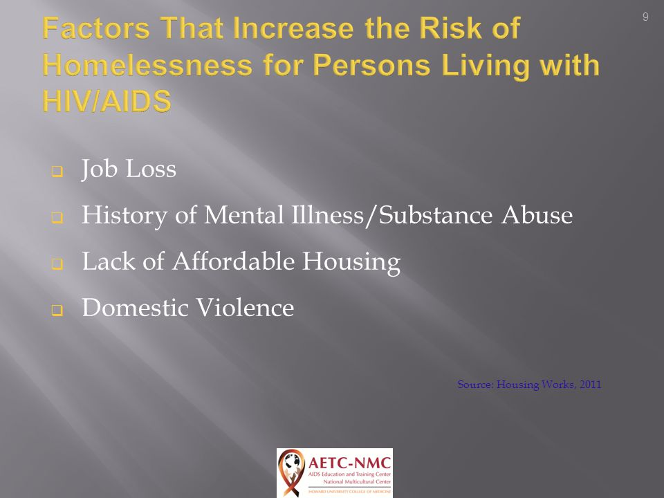 9  Job Loss  History of Mental Illness/Substance Abuse  Lack of Affordable Housing  Domestic Violence Source: Housing Works, 2011