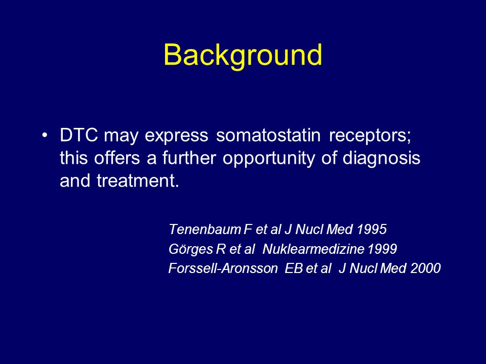 Background DTC may express somatostatin receptors; this offers a further opportunity of diagnosis and treatment. Tenenbaum F et al J Nucl Med 1995 Gör