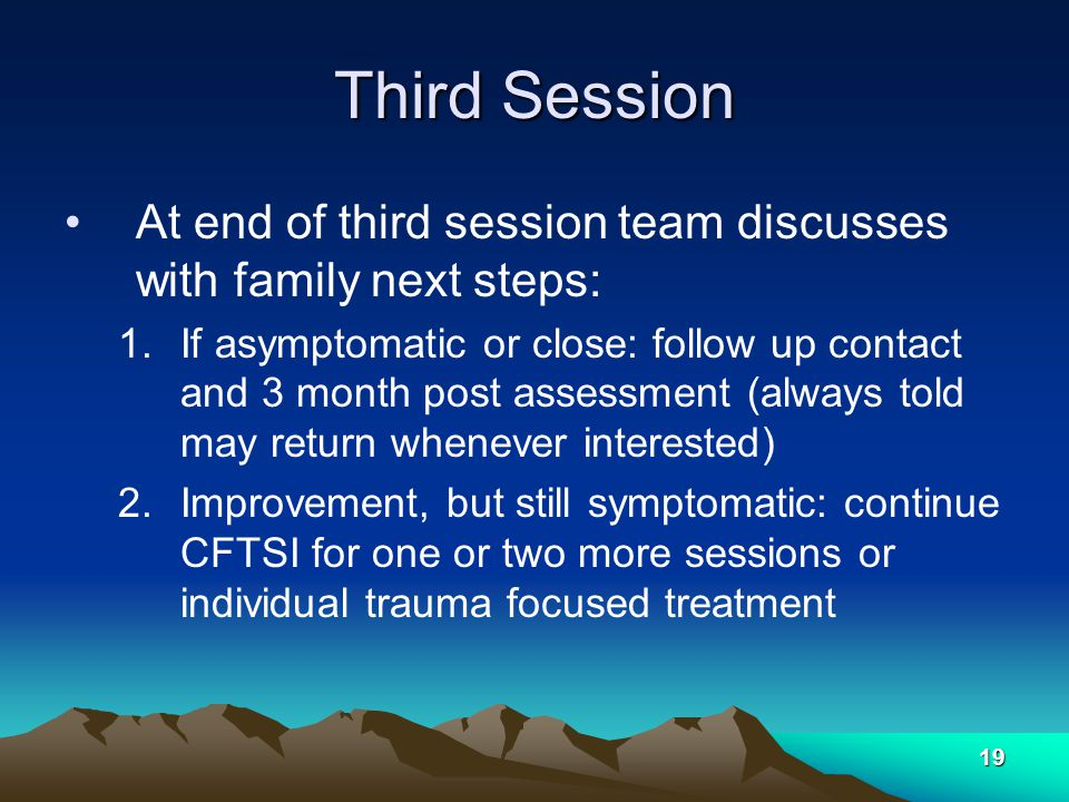 19 Third Session At end of third session team discusses with family next steps: 1.If asymptomatic or close: follow up contact and 3 month post assessment (always told may return whenever interested) 2.Improvement, but still symptomatic: continue CFTSI for one or two more sessions or individual trauma focused treatment