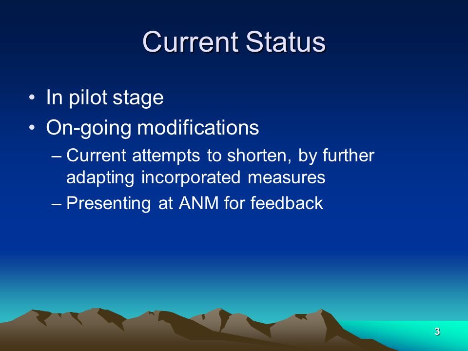3 Current Status In pilot stage On-going modifications –Current attempts to shorten, by further adapting incorporated measures –Presenting at ANM for feedback