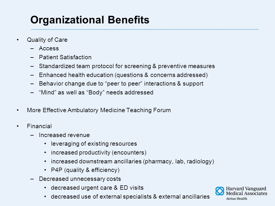 Organizational Benefits Quality of Care –Access –Patient Satisfaction –Standardized team protocol for screening & preventive measures –Enhanced health education (questions & concerns addressed) –Behavior change due to peer to peer interactions & support – Mind as well as Body needs addressed More Effective Ambulatory Medicine Teaching Forum Financial –Increased revenue leveraging of existing resources increased productivity (encounters) increased downstream ancillaries (pharmacy, lab, radiology) P4P (quality & efficiency) –Decreased unnecessary costs decreased urgent care & ED visits decreased use of external specialists & external ancillaries