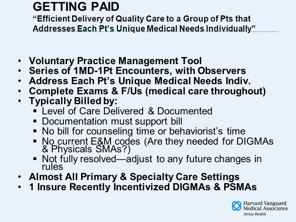 GETTING PAID Efficient Delivery of Quality Care to a Group of Pts that Addresses Each Pt's Unique Medical Needs Individually Voluntary Practice Management Tool Series of 1MD-1Pt Encounters, with Observers Address Each Pt's Unique Medical Needs Indiv.
