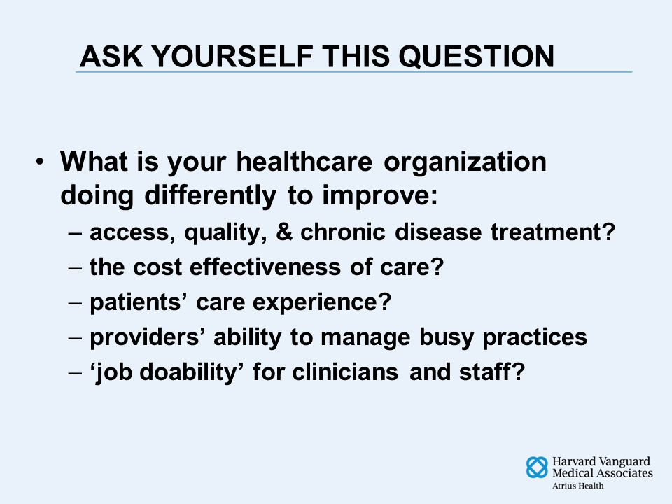 ASK YOURSELF THIS QUESTION What is your healthcare organization doing differently to improve: –access, quality, & chronic disease treatment.