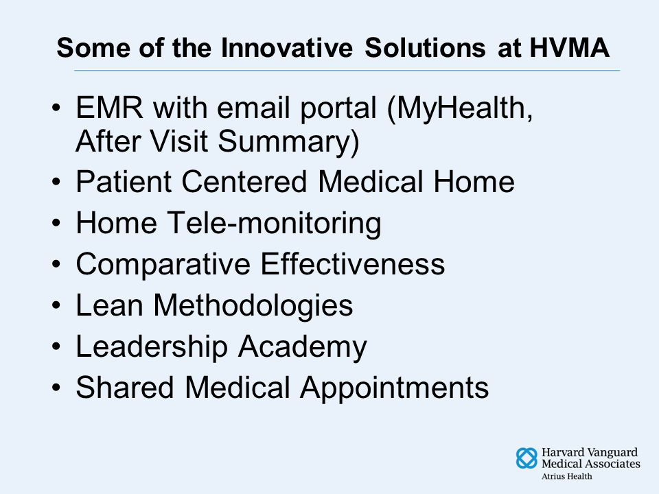 Some of the Innovative Solutions at HVMA EMR with email portal (MyHealth, After Visit Summary) Patient Centered Medical Home Home Tele-monitoring Comparative Effectiveness Lean Methodologies Leadership Academy Shared Medical Appointments