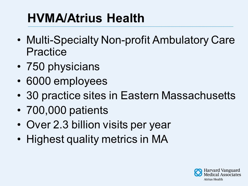 HVMA/Atrius Health Multi-Specialty Non-profit Ambulatory Care Practice 750 physicians 6000 employees 30 practice sites in Eastern Massachusetts 700,000 patients Over 2.3 billion visits per year Highest quality metrics in MA