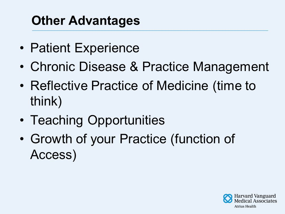 Other Advantages Patient Experience Chronic Disease & Practice Management Reflective Practice of Medicine (time to think) Teaching Opportunities Growth of your Practice (function of Access)
