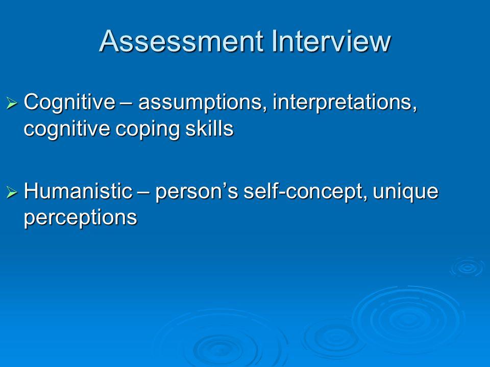 Assessment Interview  Cognitive – assumptions, interpretations, cognitive coping skills  Humanistic – person's self-concept, unique perceptions