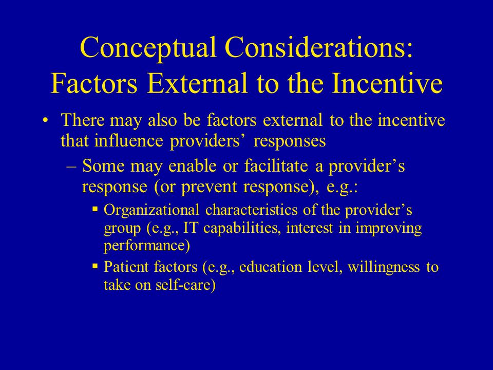 Conceptual Considerations: Factors External to the Incentive There may also be factors external to the incentive that influence providers' responses –Some may enable or facilitate a provider's response (or prevent response), e.g.:  Organizational characteristics of the provider's group (e.g., IT capabilities, interest in improving performance)  Patient factors (e.g., education level, willingness to take on self-care)