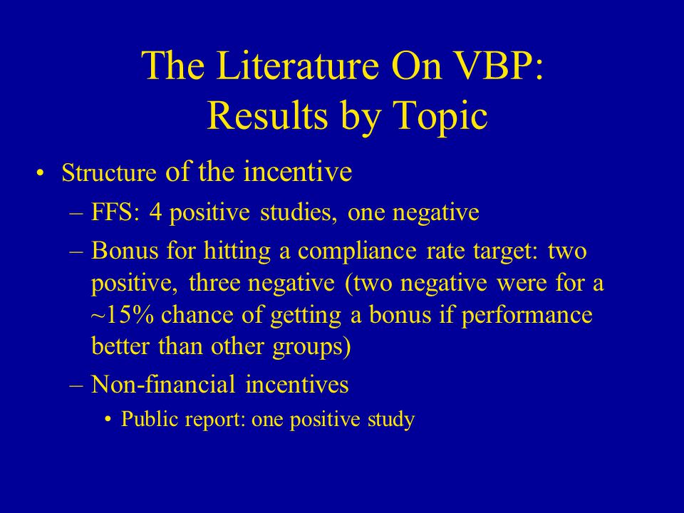 The Literature On VBP: Results by Topic Structure of the incentive –FFS: 4 positive studies, one negative –Bonus for hitting a compliance rate target: two positive, three negative (two negative were for a ~15% chance of getting a bonus if performance better than other groups) –Non-financial incentives Public report: one positive study