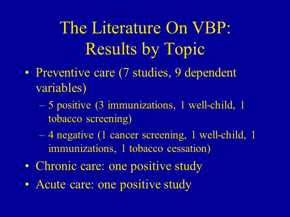 The Literature On VBP: Results by Topic Preventive care (7 studies, 9 dependent variables) –5 positive (3 immunizations, 1 well-child, 1 tobacco screening) –4 negative (1 cancer screening, 1 well-child, 1 immunizations, 1 tobacco cessation) Chronic care: one positive study Acute care: one positive study