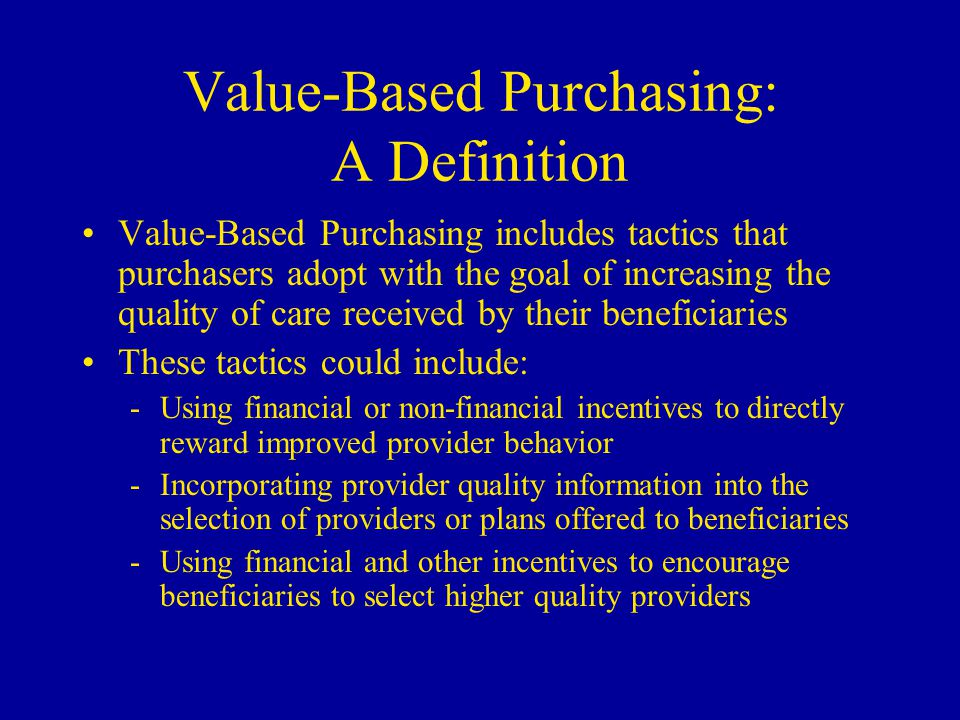 Value-Based Purchasing: A Definition Value-Based Purchasing includes tactics that purchasers adopt with the goal of increasing the quality of care received by their beneficiaries These tactics could include: -Using financial or non-financial incentives to directly reward improved provider behavior -Incorporating provider quality information into the selection of providers or plans offered to beneficiaries -Using financial and other incentives to encourage beneficiaries to select higher quality providers