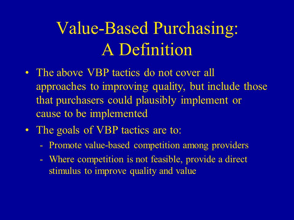 Value-Based Purchasing: A Definition There are other quality improvement approaches beyond a purchaser's direct control: -E.g., introducing guidelines for diabetes or disease management programs for heart failure -Studies of these approaches are numerous and are NOT included in this review  Purchasers might encourage such efforts, however, by agreeing on uniform standards, or supporting processes that consolidate conflicting guidelines