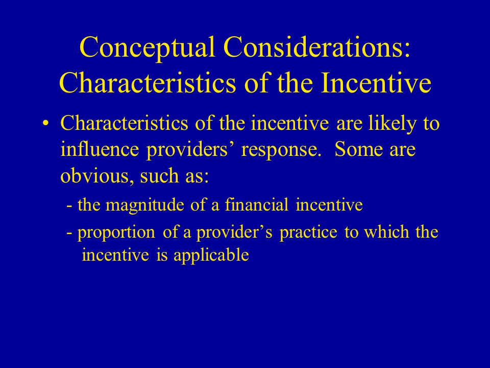 Conceptual Considerations: Characteristics of the Incentive Other characteristics of the incentive may be critical, but have received little attention, e.g.: - the direct cost of complying - the opportunity costs of complying - non-financial factors (e.g., reputational effects) - the presence of competing incentives or guidelines - expected timeframe for performance and stability of the incentive program