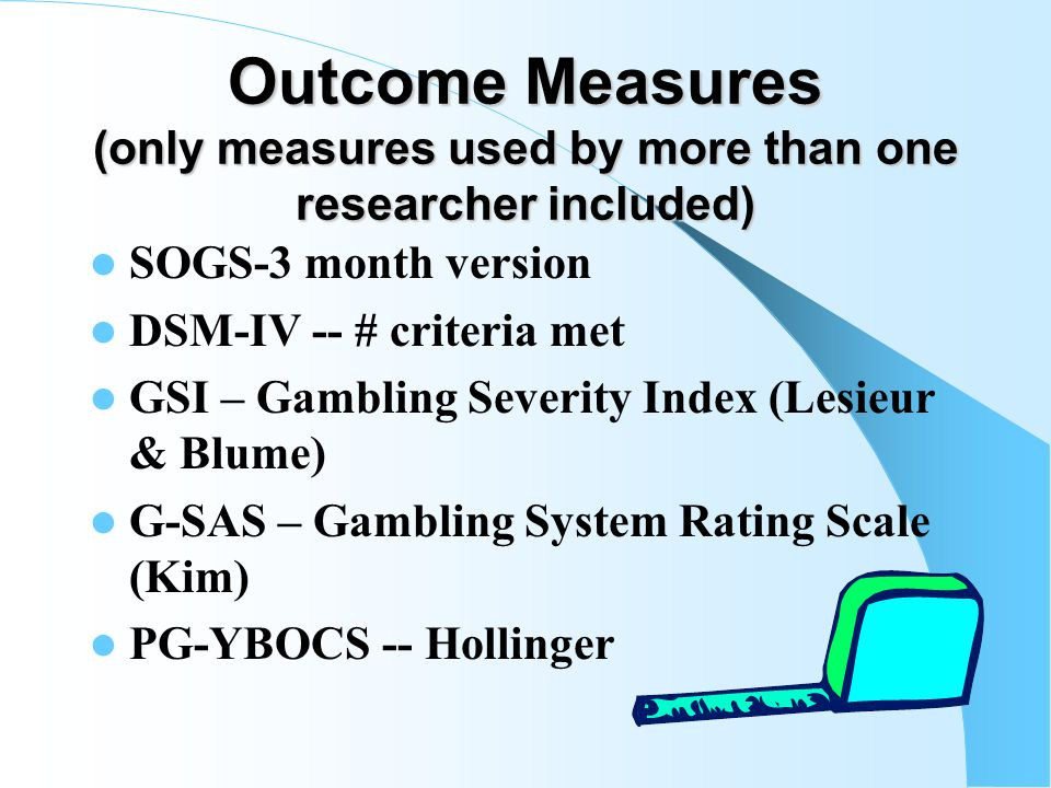 Proliferation of Measures (only measures used by more than one researcher included) SOGS SOGS-R – Volberg & Abbott SOGS-RA – Stinchfield & Winters NODS – NORC Diagnostic Screen CPGI – Canadian Problem Gambling Index Eight Screen – Sullivan (New Zealand) DIS – Diagnostic Interview Schedule DIGS – Diagnostic Inventory of Gambling Severity – Winters, Specker & Stinchfield DSM-IV-J -- Fisher