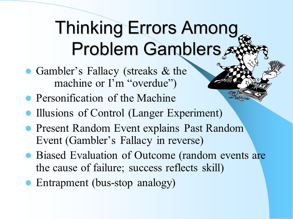 Robert Ladouceur's research; Irrational Thinking and Gambling thinking aloud method (1986) Irrational thinking among more frequent gamblers Talking to the machine ( This machine is making me mad on purpose. ) Statements implying nonrandom events influence outcome ( I won three times in a row, I'm going to win again. ) Referring to luck: ( I'm lucky today.