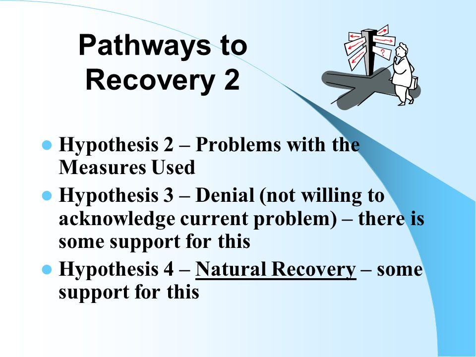 Pathways to Recovery General Population Surveys Rate of Lifetime PG > Rate of Past Year PG by 36-46% WHY? Hypothesis 1 – They received Treatment and n