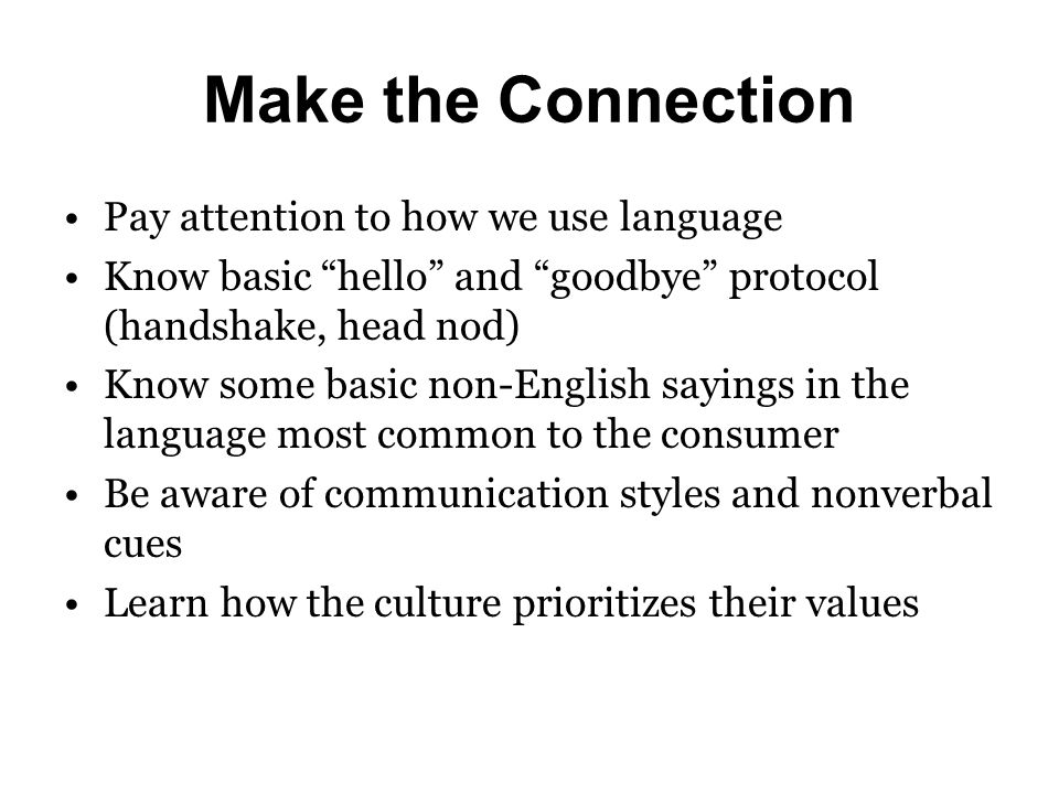 "Make the Connection Pay attention to how we use language Know basic ""hello"" and ""goodbye"" protocol (handshake, head nod) Know some basic non-English s"