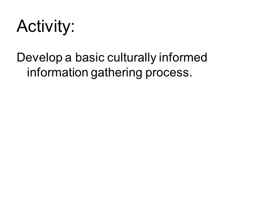 Activity: Develop a basic culturally informed information gathering process.