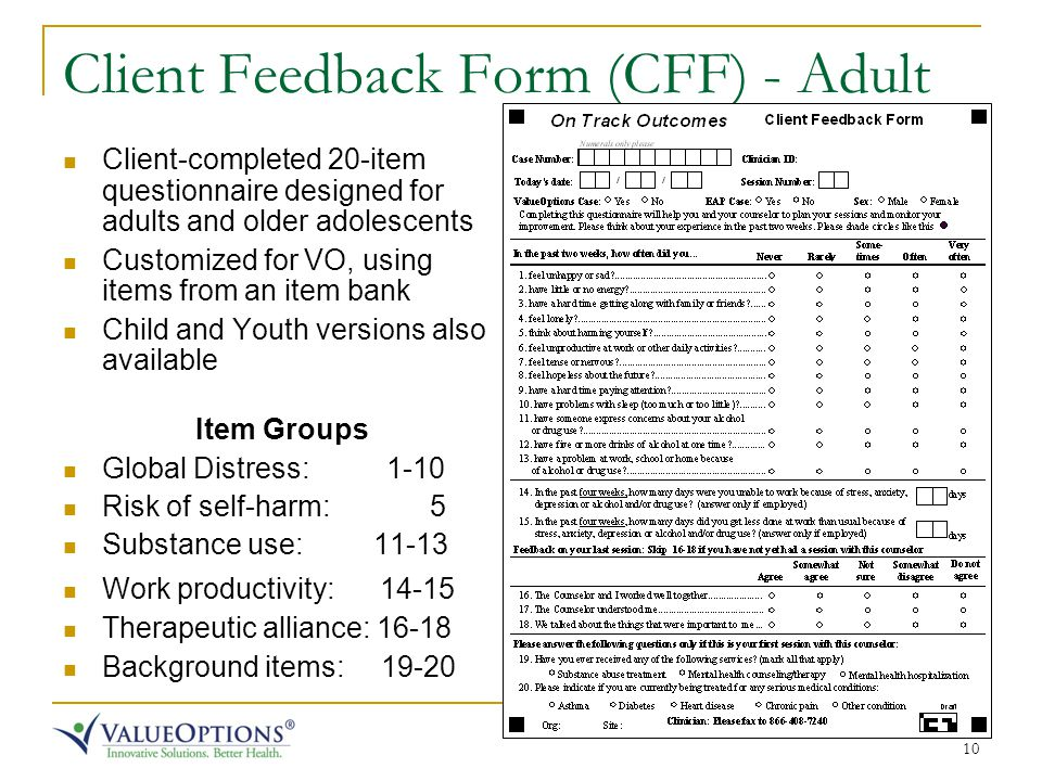 10 Client Feedback Form (CFF) - Adult Client-completed 20-item questionnaire designed for adults and older adolescents Customized for VO, using items from an item bank Child and Youth versions also available Item Groups Global Distress: 1-10 Risk of self-harm: 5 Substance use: 11-13 Work productivity: 14-15 Therapeutic alliance: 16-18 Background items: 19-20