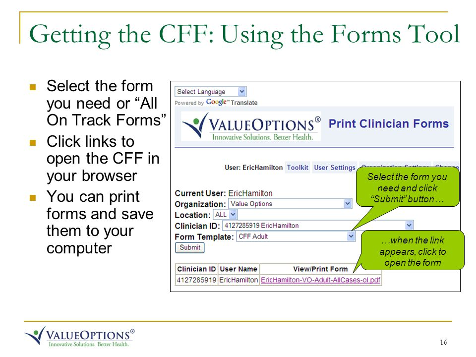 16 Getting the CFF: Using the Forms Tool Select the form you need or All On Track Forms Click links to open the CFF in your browser You can print forms and save them to your computer Select the form you need and click Submit button… …when the link appears, click to open the form