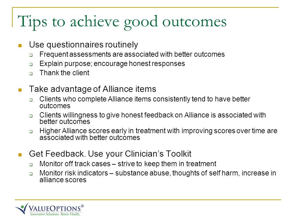 Tips to achieve good outcomes Use questionnaires routinely  Frequent assessments are associated with better outcomes  Explain purpose; encourage honest responses  Thank the client Take advantage of Alliance items  Clients who complete Alliance items consistently tend to have better outcomes  Clients willingness to give honest feedback on Alliance is associated with better outcomes  Higher Alliance scores early in treatment with improving scores over time are associated with better outcomes Get Feedback.