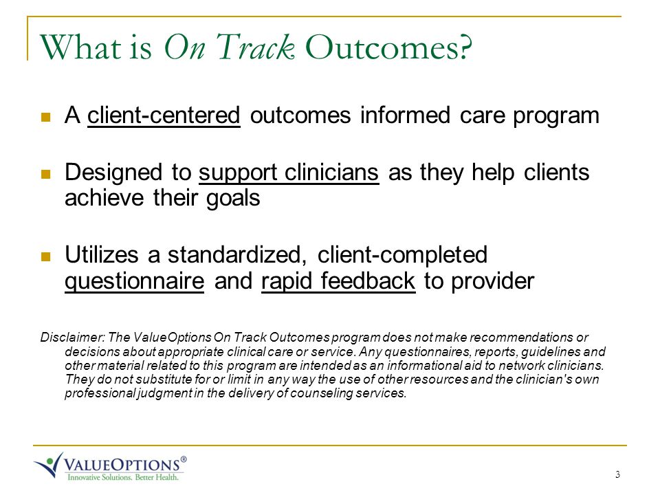 3 What is On Track Outcomes? A client-centered outcomes informed care program Designed to support clinicians as they help clients achieve their goals