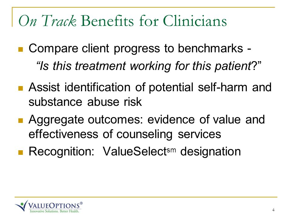 4 On Track Benefits for Clinicians Compare client progress to benchmarks - Is this treatment working for this patient Assist identification of potential self-harm and substance abuse risk Aggregate outcomes: evidence of value and effectiveness of counseling services Recognition: ValueSelect sm designation