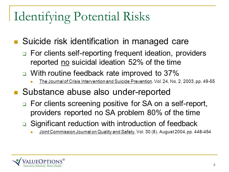 8 Identifying Potential Risks Suicide risk identification in managed care  For clients self-reporting frequent ideation, providers reported no suicidal ideation 52% of the time  With routine feedback rate improved to 37% The Journal of Crisis Intervention and Suicide Prevention.