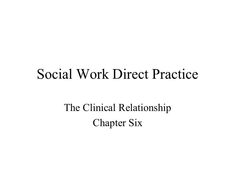 Social Work Direct Practice The Clinical Relationship Chapter Six