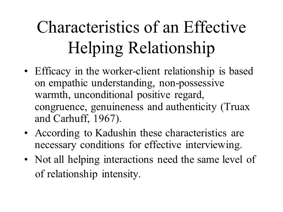 Characteristics of an Effective Helping Relationship Efficacy in the worker-client relationship is based on empathic understanding, non-possessive warmth, unconditional positive regard, congruence, genuineness and authenticity (Truax and Carhuff, 1967).