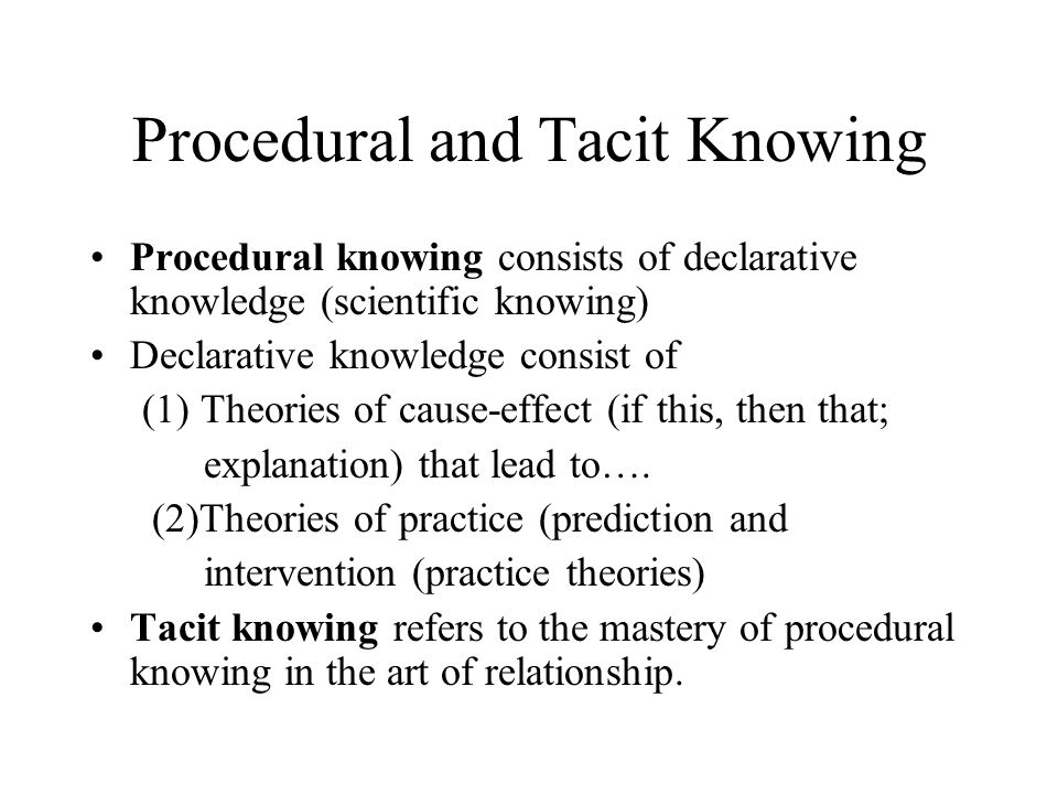Procedural and Tacit Knowing Procedural knowing consists of declarative knowledge (scientific knowing) Declarative knowledge consist of (1) Theories of cause-effect (if this, then that; explanation) that lead to….
