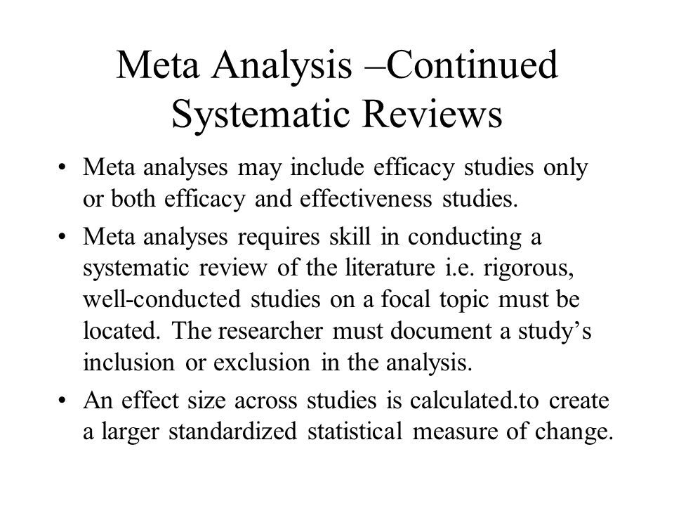 Meta Analysis –Continued Systematic Reviews Meta analyses may include efficacy studies only or both efficacy and effectiveness studies.