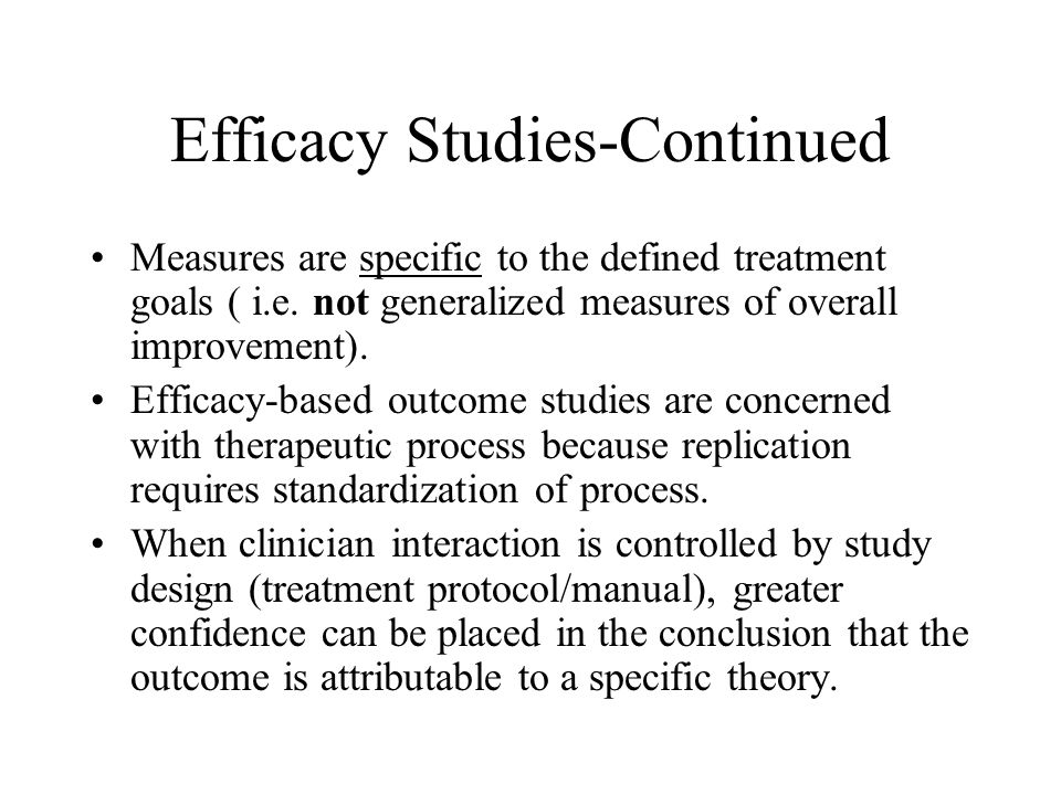 Efficacy Studies-Continued Measures are specific to the defined treatment goals ( i.e.