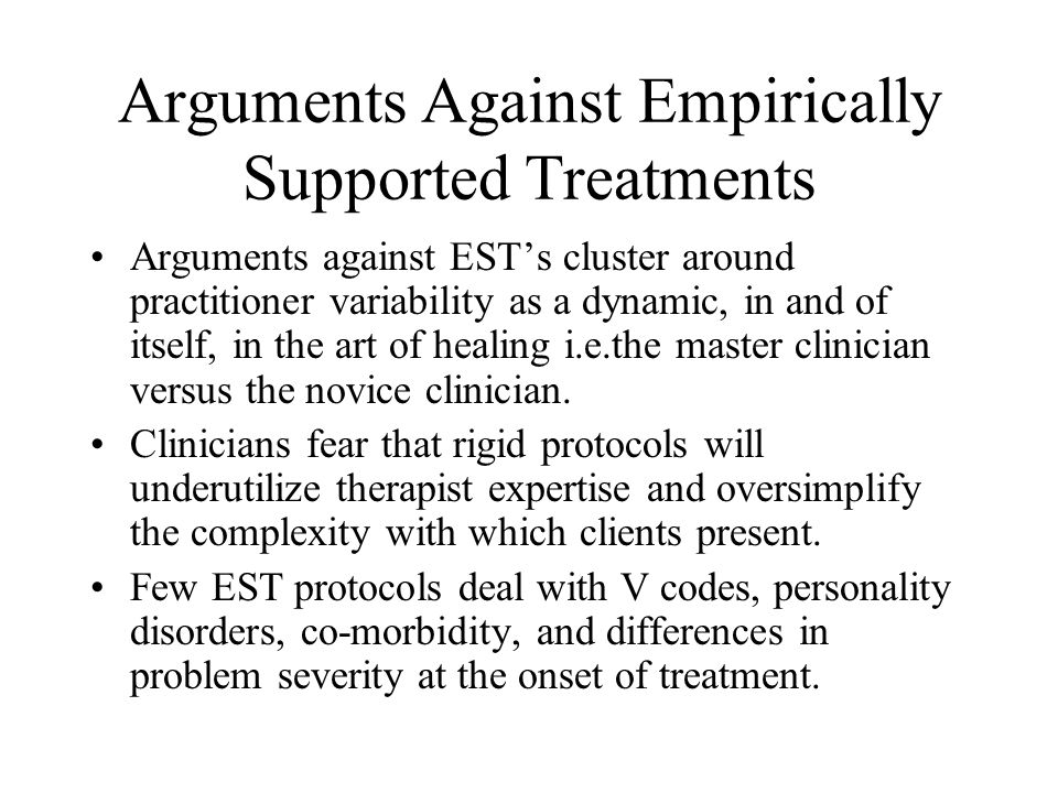 Arguments Against Empirically Supported Treatments Arguments against EST's cluster around practitioner variability as a dynamic, in and of itself, in the art of healing i.e.the master clinician versus the novice clinician.