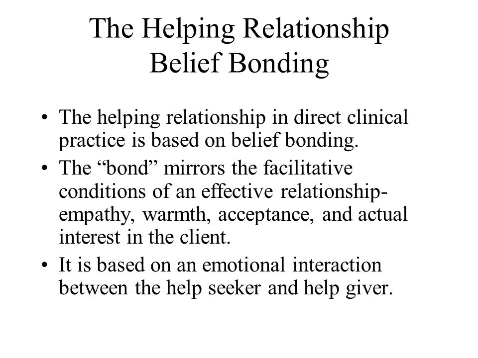 The Helping Relationship Belief Bonding The helping relationship in direct clinical practice is based on belief bonding.