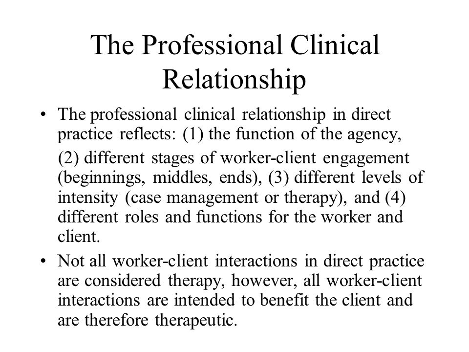 The Professional Clinical Relationship The professional clinical relationship in direct practice reflects: (1) the function of the agency, (2) different stages of worker-client engagement (beginnings, middles, ends), (3) different levels of intensity (case management or therapy), and (4) different roles and functions for the worker and client.