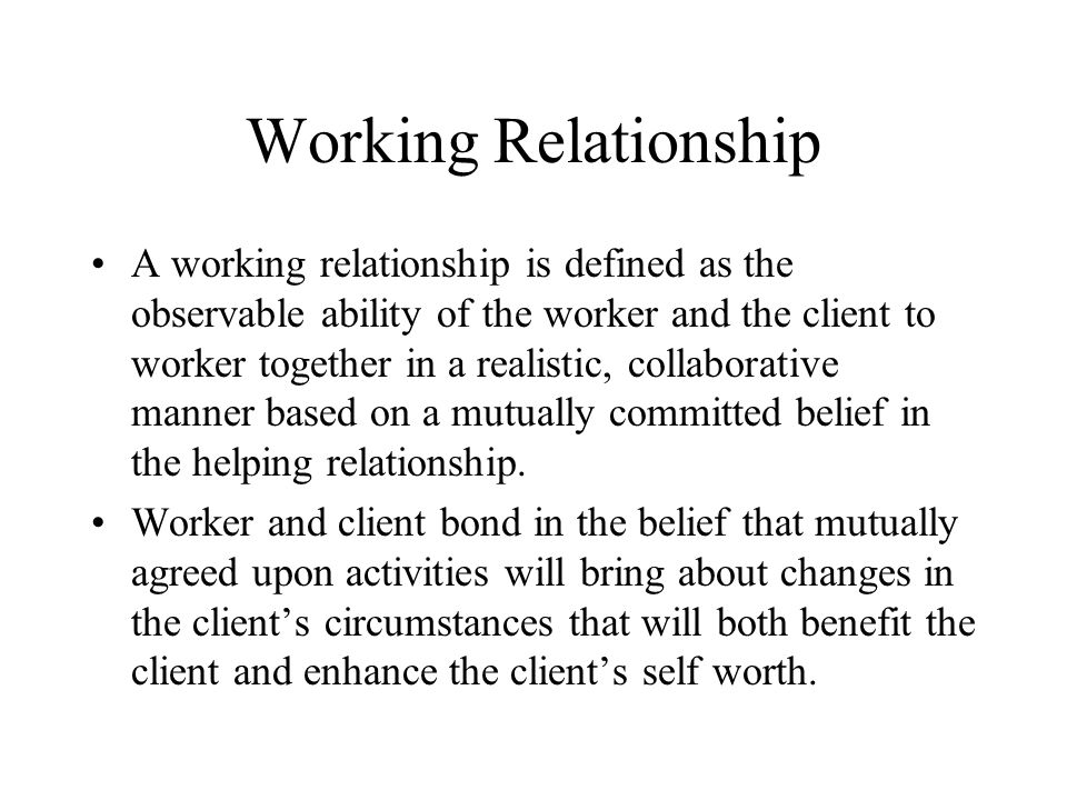 Working Relationship A working relationship is defined as the observable ability of the worker and the client to worker together in a realistic, collaborative manner based on a mutually committed belief in the helping relationship.