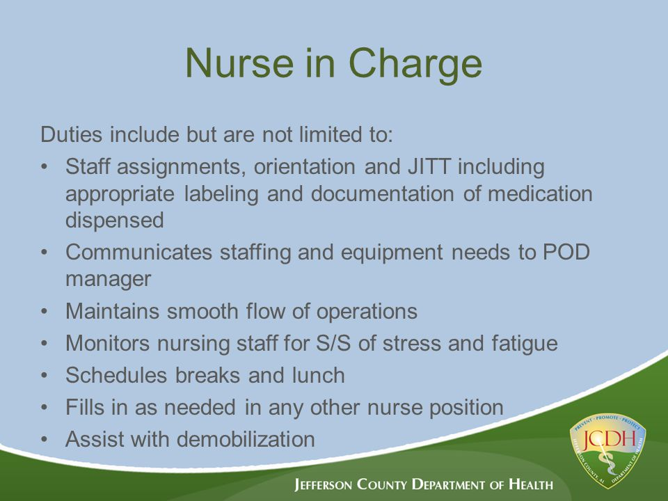 Nurse in Charge Duties include but are not limited to: Staff assignments, orientation and JITT including appropriate labeling and documentation of medication dispensed Communicates staffing and equipment needs to POD manager Maintains smooth flow of operations Monitors nursing staff for S/S of stress and fatigue Schedules breaks and lunch Fills in as needed in any other nurse position Assist with demobilization