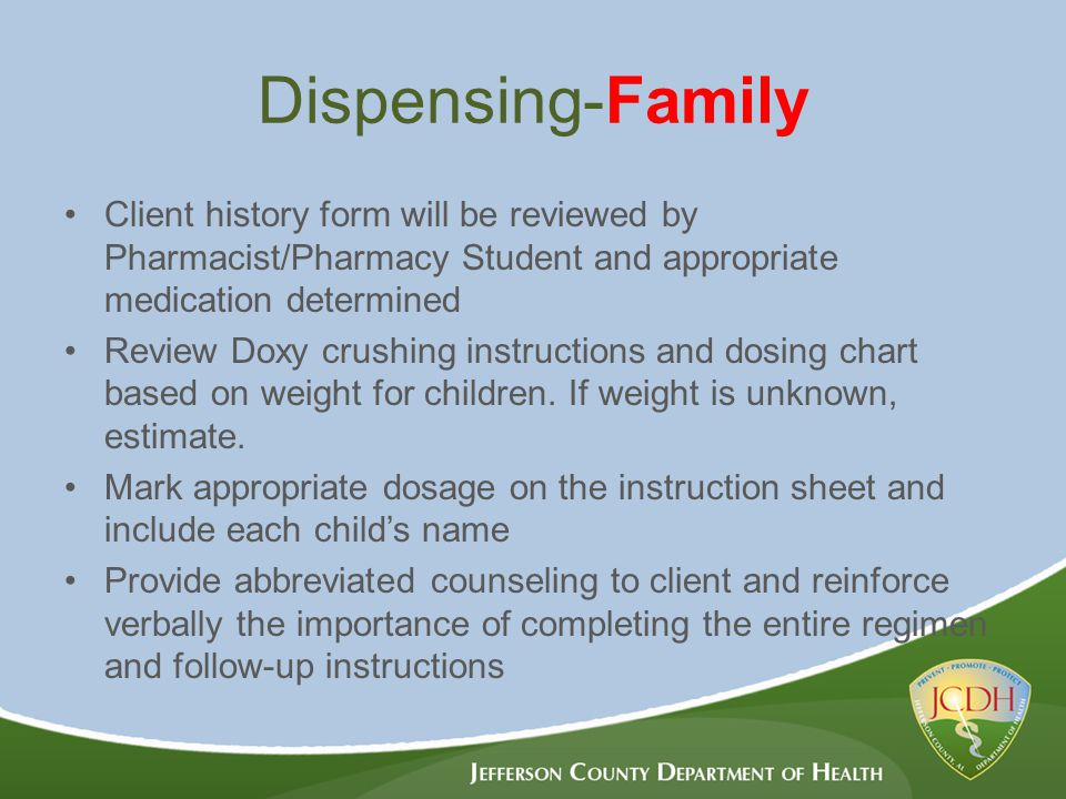Dispensing-Family Client history form will be reviewed by Pharmacist/Pharmacy Student and appropriate medication determined Review Doxy crushing instructions and dosing chart based on weight for children.