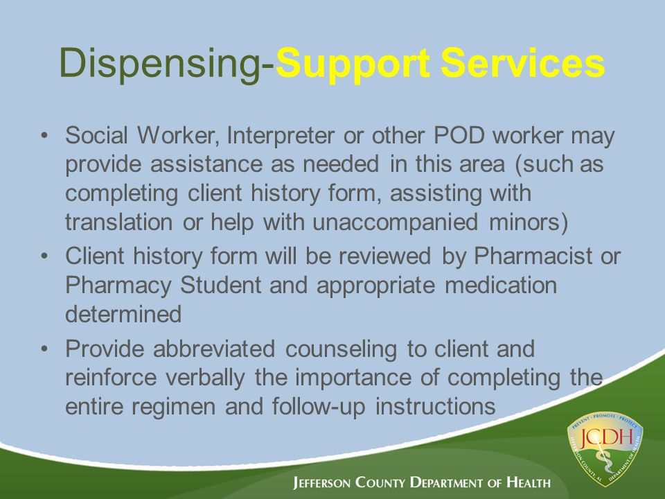 Dispensing-Support Services Social Worker, Interpreter or other POD worker may provide assistance as needed in this area (such as completing client history form, assisting with translation or help with unaccompanied minors) Client history form will be reviewed by Pharmacist or Pharmacy Student and appropriate medication determined Provide abbreviated counseling to client and reinforce verbally the importance of completing the entire regimen and follow-up instructions