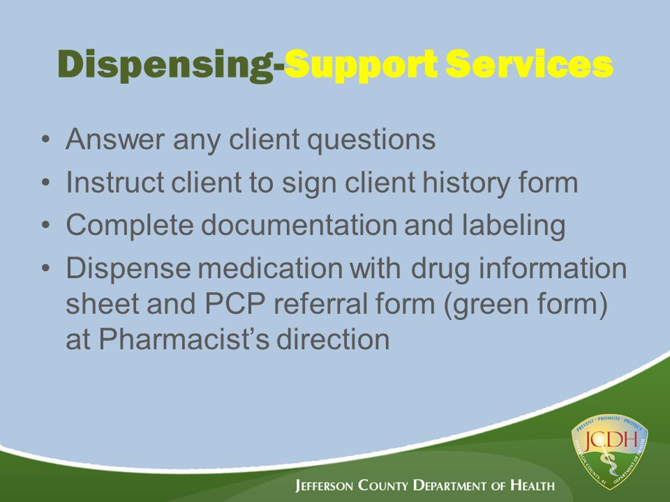 Dispensing-Support Services Answer any client questions Instruct client to sign client history form Complete documentation and labeling Dispense medication with drug information sheet and PCP referral form (green form) at Pharmacist's direction