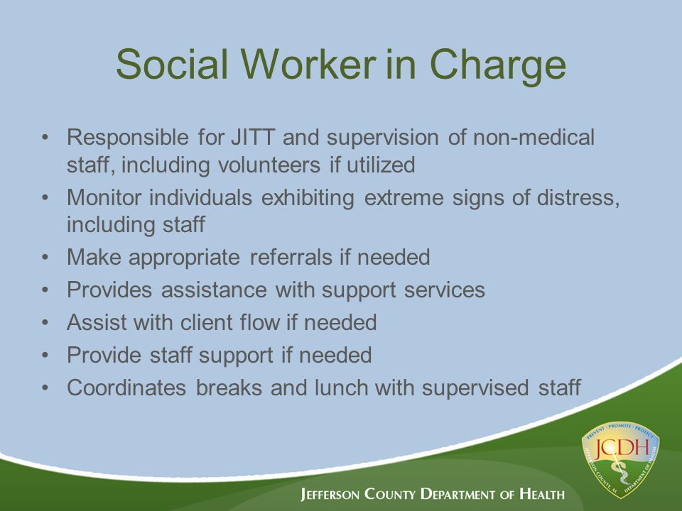 Social Worker in Charge Responsible for JITT and supervision of non-medical staff, including volunteers if utilized Monitor individuals exhibiting extreme signs of distress, including staff Make appropriate referrals if needed Provides assistance with support services Assist with client flow if needed Provide staff support if needed Coordinates breaks and lunch with supervised staff