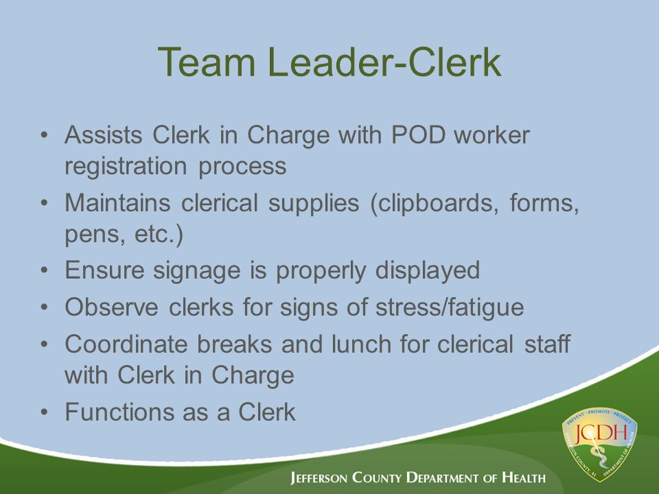 Team Leader-Clerk Assists Clerk in Charge with POD worker registration process Maintains clerical supplies (clipboards, forms, pens, etc.) Ensure signage is properly displayed Observe clerks for signs of stress/fatigue Coordinate breaks and lunch for clerical staff with Clerk in Charge Functions as a Clerk
