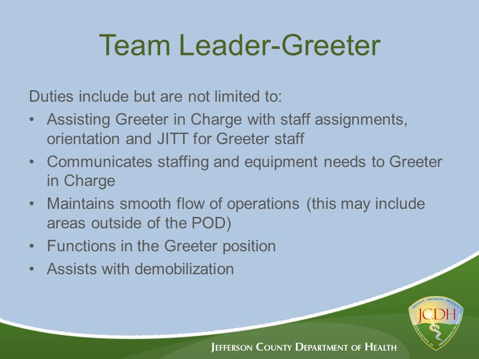 Team Leader-Greeter Duties include but are not limited to: Assisting Greeter in Charge with staff assignments, orientation and JITT for Greeter staff Communicates staffing and equipment needs to Greeter in Charge Maintains smooth flow of operations (this may include areas outside of the POD) Functions in the Greeter position Assists with demobilization