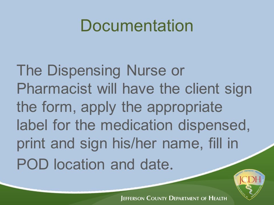 The Dispensing Nurse or Pharmacist will have the client sign the form, apply the appropriate label for the medication dispensed, print and sign his/her name, fill in POD location and date.