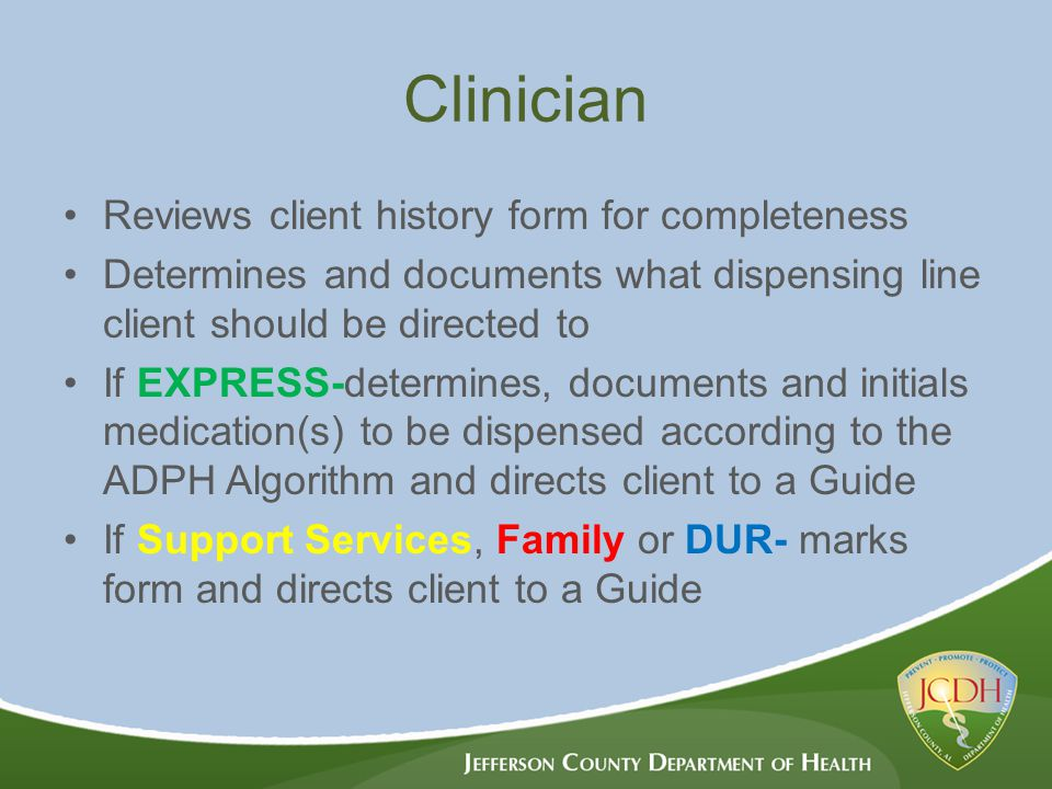 Clinician Reviews client history form for completeness Determines and documents what dispensing line client should be directed to If EXPRESS-determines, documents and initials medication(s) to be dispensed according to the ADPH Algorithm and directs client to a Guide If Support Services, Family or DUR- marks form and directs client to a Guide