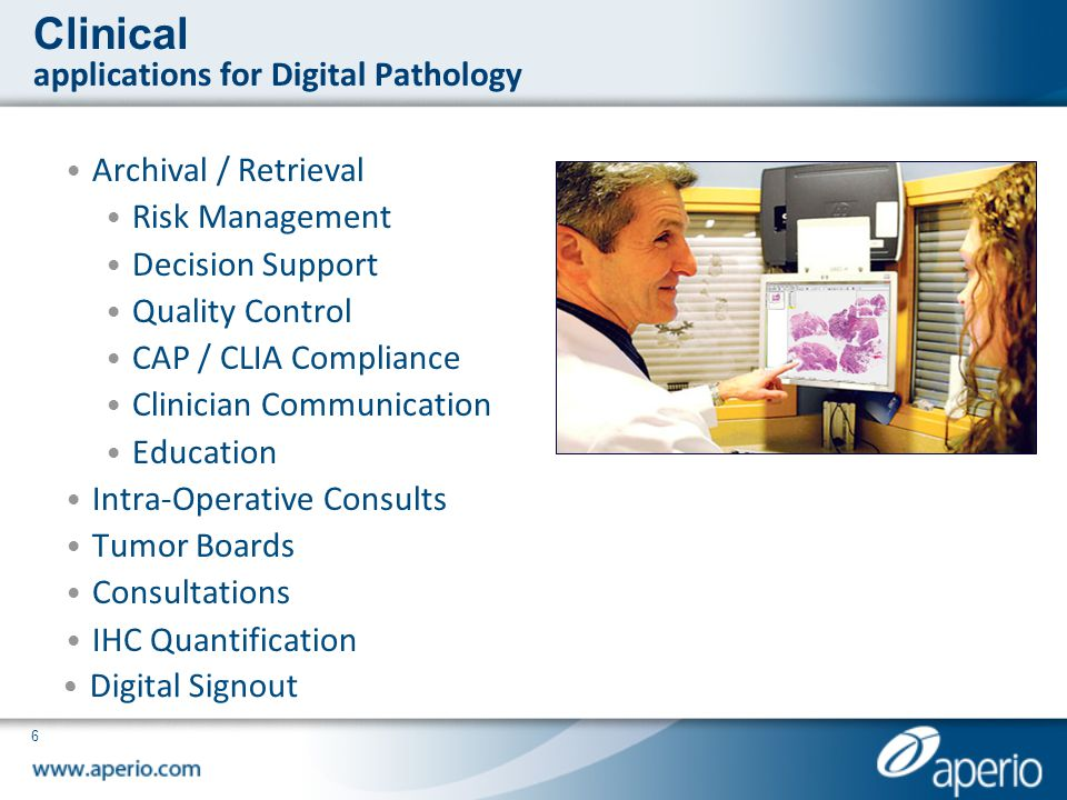 6 Clinical applications for Digital Pathology Archival / Retrieval Risk Management Decision Support Quality Control CAP / CLIA Compliance Clinician Co