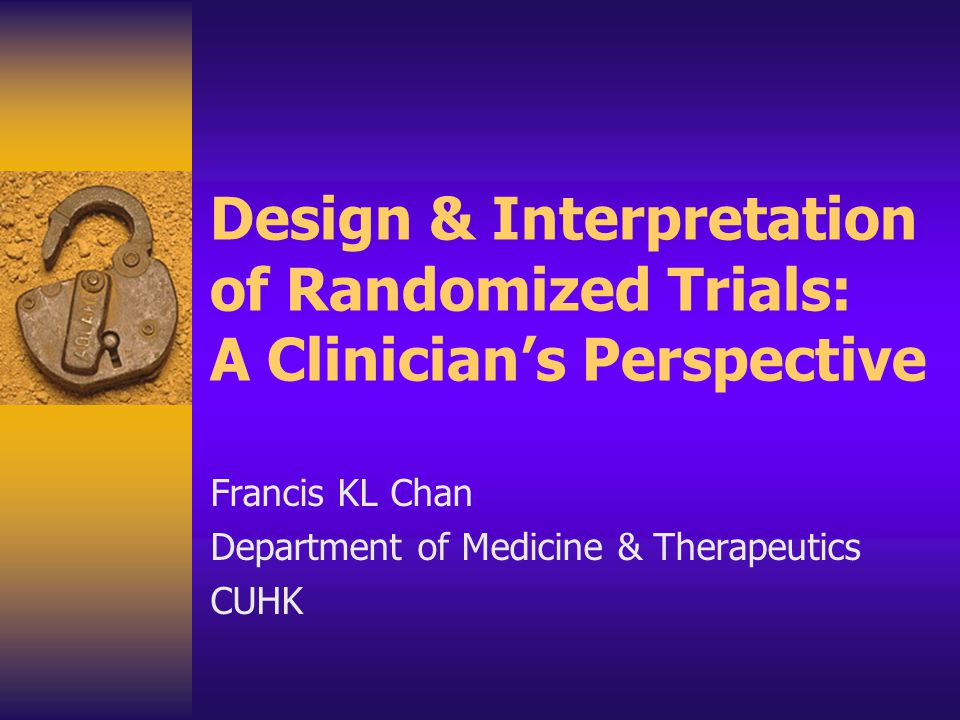 Design & Interpretation of Randomized Trials: A Clinician's Perspective Francis KL Chan Department of Medicine & Therapeutics CUHK