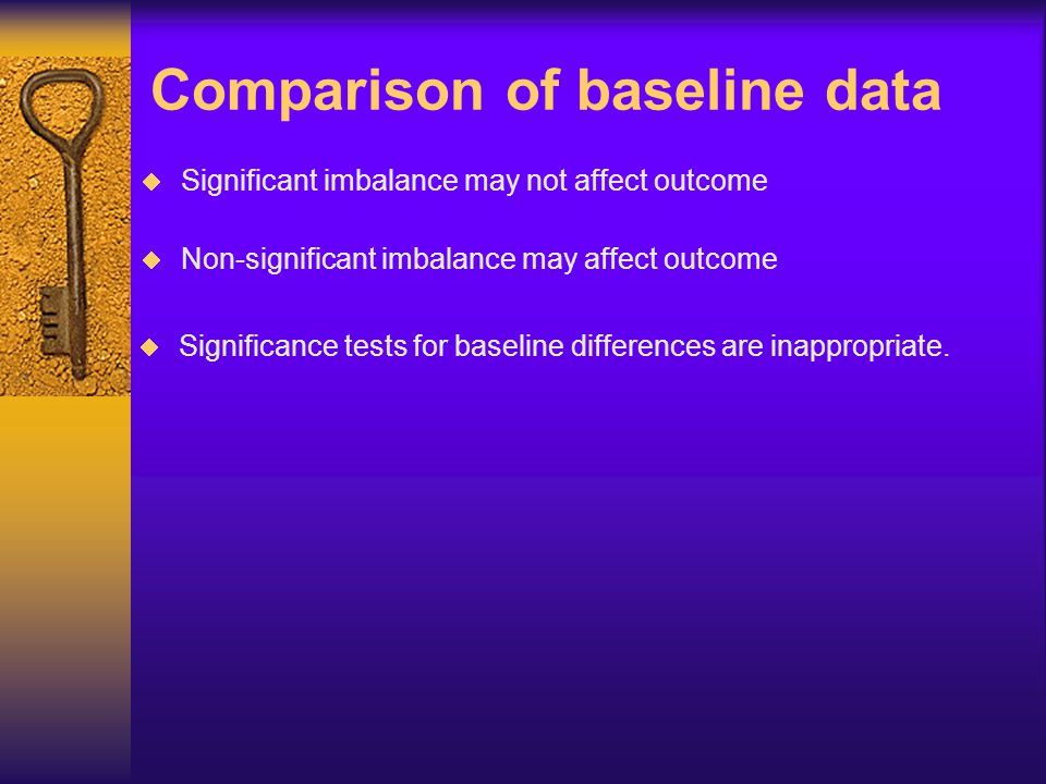  Significant imbalance may not affect outcome Comparison of baseline data  Non-significant imbalance may affect outcome  Significance tests for bas