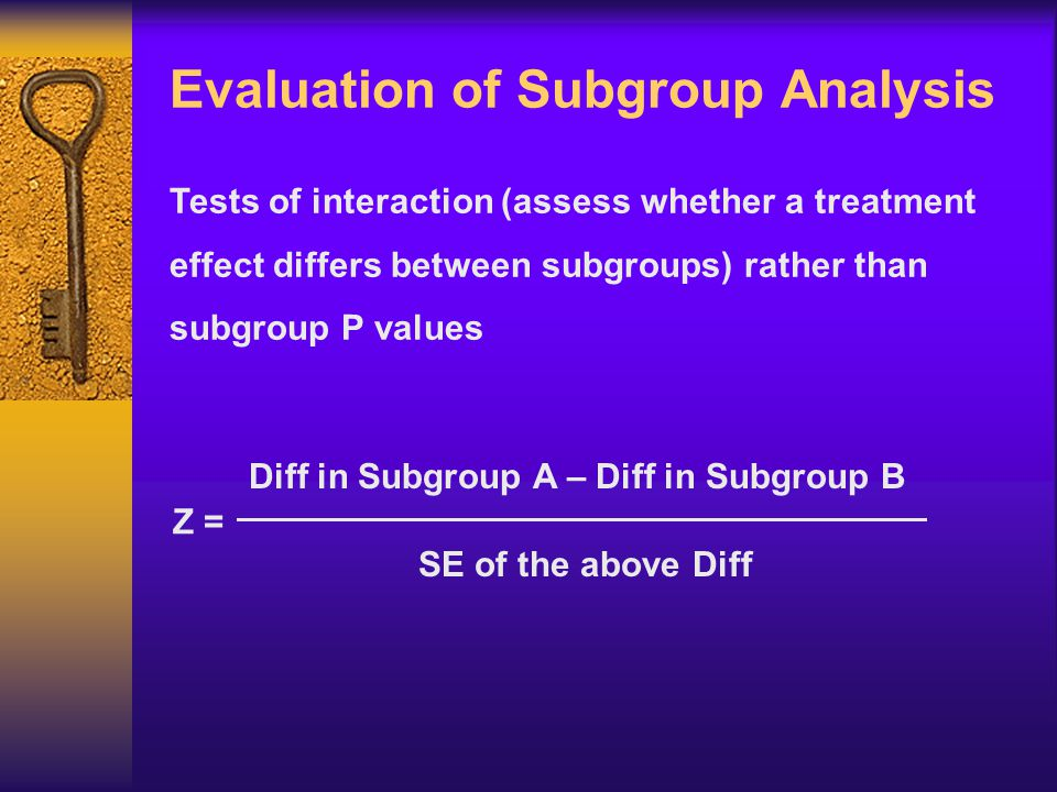 Evaluation of Subgroup Analysis Tests of interaction (assess whether a treatment effect differs between subgroups) rather than subgroup P values Diff